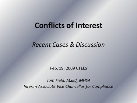 Conflicts of Interest Recent Cases & Discussion Feb. 19, 2009 CTELS Tom Field, MSEd, MHSA Interim Associate Vice Chancellor for Compliance.