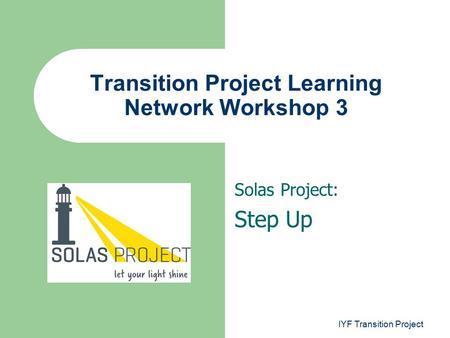 Solas Project: Step Up Transition Project Learning Network Workshop 3 IYF Transition Project.