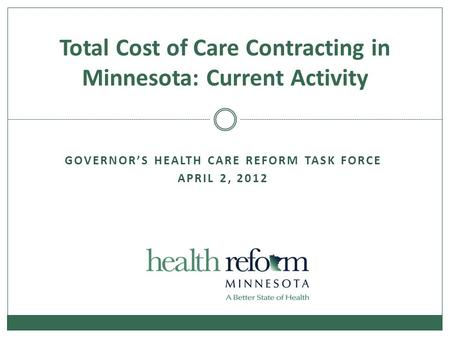 GOVERNOR'S HEALTH CARE REFORM TASK FORCE APRIL 2, 2012 Total Cost of Care Contracting in Minnesota: Current Activity.