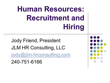 Human Resources: Recruitment and Hiring Jody Friend, President JLM HR Consulting, LLC 240-751-6166.