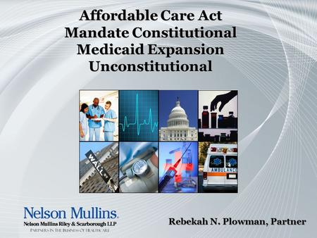 Affordable Care Act Mandate Constitutional Medicaid Expansion Unconstitutional Rebekah N. Plowman, Partner.