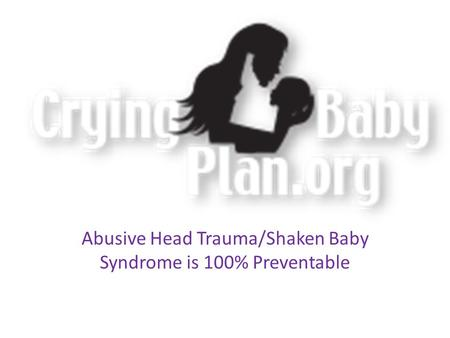 Abusive Head Trauma/Shaken Baby Syndrome is 100% Preventable.