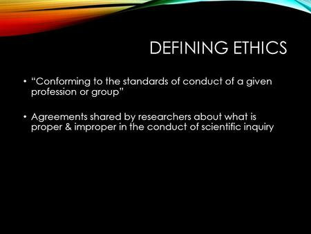 "DEFINING ETHICS ""Conforming to the standards of conduct of a given profession or group"" Agreements shared by researchers about what is proper & improper."