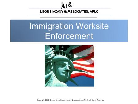 Immigration Worksite Enforcement L & H A L EON H AZANY & A SSOCIATES, APLC Copyright 2009 ©, Law Firm of Leon Hazany & Associates, A.P.L.C., All Rights.