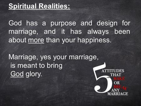 Spiritual Realities: God has a purpose and design for marriage, and it has always been about more than your happiness. Marriage, yes your marriage, is.