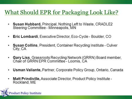 What Should EPR for Packaging Look Like? Susan Hubbard, Principal, Nothing Left to Waste, CRADLE2 Steering Committee - Minneapolis, MN Eric Lombardi, Executive.