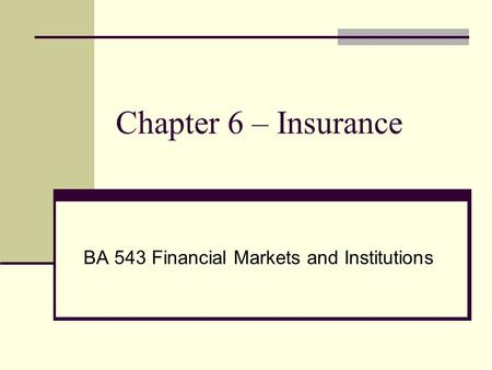 Chapter 6 – Insurance BA 543 Financial Markets and Institutions.