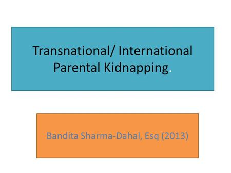 Transnational/ International Parental Kidnapping. Bandita Sharma-Dahal, Esq (2013)