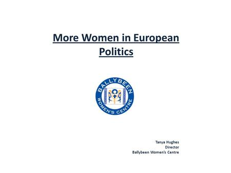 More Women in European Politics Tanya Hughes Director Ballybeen Women's Centre.