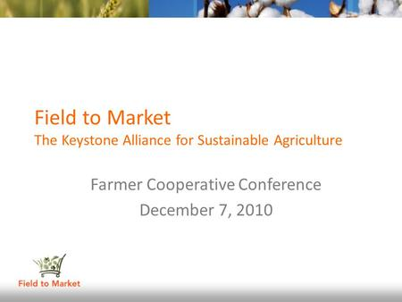 Field to Market The Keystone Alliance for Sustainable Agriculture Farmer Cooperative Conference December 7, 2010.