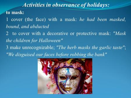Activities in observance of holidays: to mask: 1 cover (the face) with a mask: he had been masked, bound, and abducted 2 to cover with a decorative or.