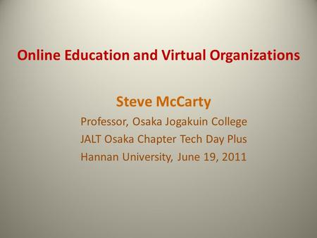 Online Education and Virtual Organizations Steve McCarty Professor, Osaka Jogakuin College JALT Osaka Chapter Tech Day Plus Hannan University, June 19,