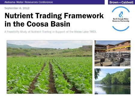 Nutrient Trading Framework in the Coosa Basin Alabama Water Resources Conference September 6, 2012 A Feasibility Study of Nutrient Trading in Support of.