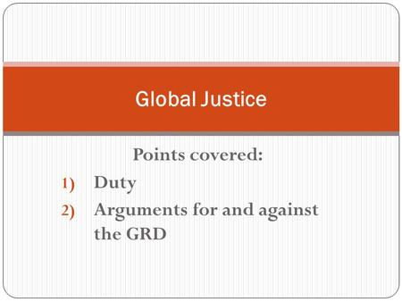 Points covered: 1) Duty 2) Arguments for and against the GRD Global Justice.