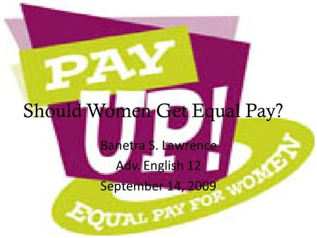 Should Women Get Equal Pay? Banetra S. Lawrence Adv. English 12 September 14, 2009.