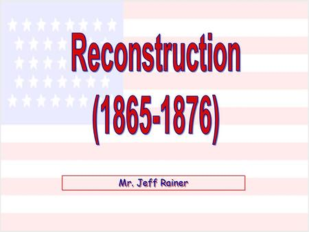 Reconstruction (1865-1876) Mr. Jeff Rainer.