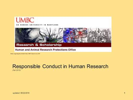 1 Responsible Conduct in Human Research (Fall 2010) Header image designed by Michelle Jordan, UMBC Creative Services, 2009 updated: 08/22/2010.