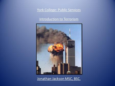 York College: Public Services Introduction to Terrorism Jonathan Jackson MSC, BSC.