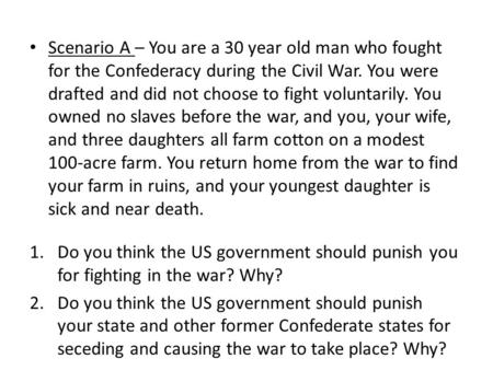 Scenario A – You are a 30 year old man who fought for the Confederacy during the Civil War. You were drafted and did not choose to fight voluntarily. You.