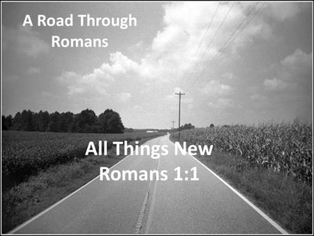 A Road Through Romans All Things New Romans 1:1.