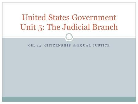 CH. 14: CITIZENSHIP & EQUAL JUSTICE United States Government Unit 5: The Judicial Branch.