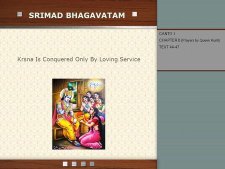 SRIMAD BHAGAVATAM Krsna Is Conquered Only By Loving Service CANTO 1 CHAPTER 8 {Prayers by Queen Kunti} TEXT 44-47.