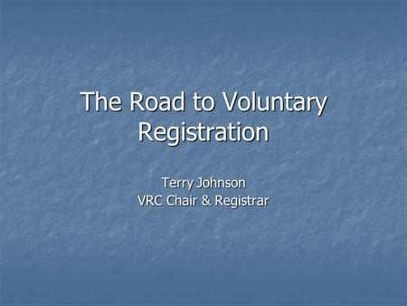 The Road to Voluntary Registration Terry Johnson VRC Chair & Registrar.