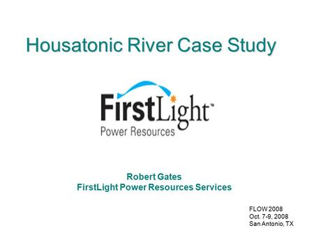 FLOW 2008 Oct. 7-9, 2008 San Antonio, TX Housatonic River Case Study Robert Gates FirstLight Power Resources Services.