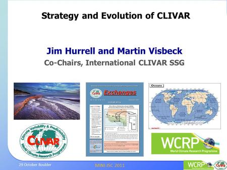 MINI-JSC 2011 29 October Boulder Jim Hurrell and Martin Visbeck Co-Chairs, International CLIVAR SSG Strategy and Evolution of CLIVAR.