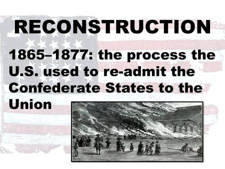 RECONSTRUCTION 1865–1877: the process the U.S. used to re-admit the Confederate States to the Union.