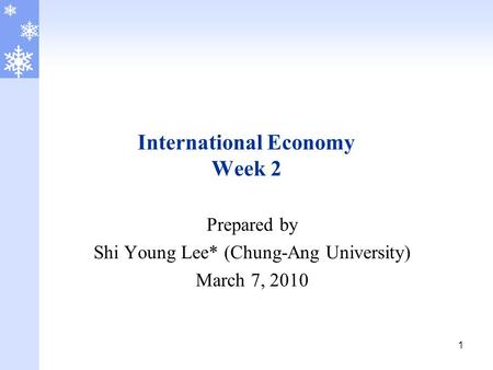 1 International Economy Week 2 Prepared by Shi Young Lee* (Chung-Ang University) March 7, 2010.