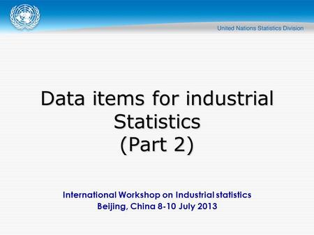 International Workshop on Industrial statistics Beijing, China 8-10 July 2013 Data items for industrial Statistics (Part 2)