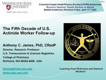 Slide 1 The Fifth Decade of U.S. Actinide Worker Follow-up Anthony C. James, PhD, CRadP Director, Research Professor U.S. Transuranium & Uranium Registries.