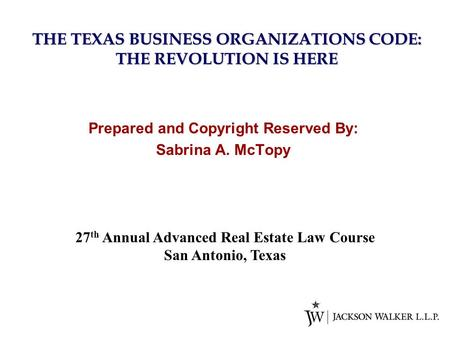 THE <strong>TEXAS</strong> BUSINESS ORGANIZATIONS CODE: THE REVOLUTION IS HERE Prepared and Copyright Reserved By: Sabrina A. McTopy 27 th Annual Advanced Real Estate Law.