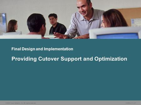 © 2006 Cisco Systems, Inc. All rights reserved. CUDN v1.1—3-1 Providing Cutover Support and Optimization Final Design and Implementation.