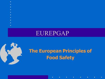 EUREPGAP The European Principles of Food Safety. Increasing awareness of food safety in consumers greater variety of foods available for the consumer.