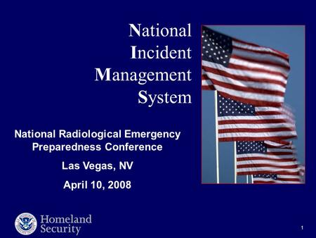 1 National Incident Management System National Radiological Emergency Preparedness Conference Las Vegas, NV April 10, 2008.