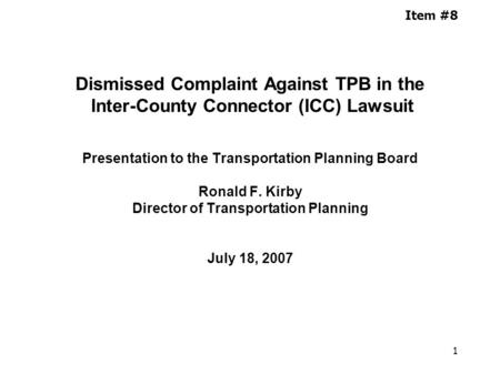 1 Item #8 Dismissed Complaint Against TPB in the Inter-County Connector (ICC) Lawsuit Presentation to the Transportation Planning Board Ronald F. Kirby.