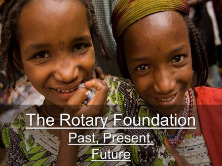 The Rotary Foundation Past, Present, Future. TRF Mission Statement …enable Rotarians to advance world understanding, goodwill and peace through the improvement.
