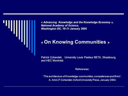 « Advancing Knowledge and the Knowledge Economy », National Academy of Science, Washington DC, 10-11 January 2005 « On Knowing Communities » Patrick Cohendet,