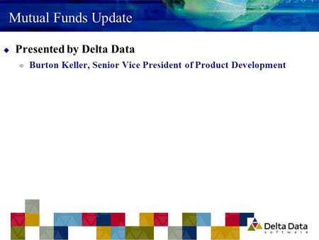 Mutual Funds Update  Presented by Delta Data  Burton Keller, Senior Vice President of Product Development.