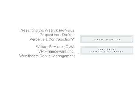 Presenting the Wealthcare Value Proposition - Do You Perceive a Contradiction? William B. Akers, CWA VP Financeware, Inc. Wealthcare Capital Management.