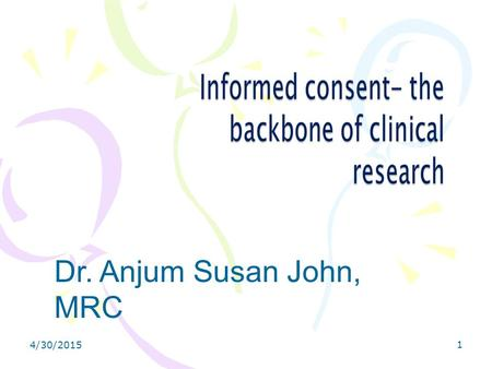 4/30/2015 1 Dr. Anjum Susan John, MRC. 4/30/20152 Objectives What is informed consent ? The ethical justification of informed consent The informed consent.