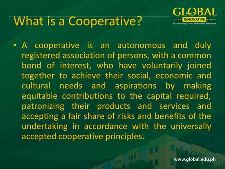 What is a Cooperative? A cooperative is an autonomous and duly registered association of persons, with a common bond of interest, who have voluntarily.