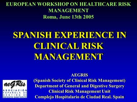 11 SPANISH EXPERIENCE IN CLINICAL RISK MANAGEMENT AEGRIS (Spanish Society of Clinical Risk Management) Department of General and Digestive Surgery Clinical.