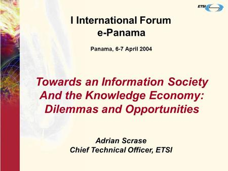 I International Forum e-Panama Panama, 6-7 April 2004 Adrian Scrase Chief Technical Officer, ETSI Towards an Information Society And the Knowledge Economy:
