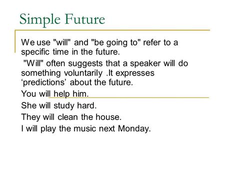 Simple Future We use will and be going to refer to a specific time in the future. Will often suggests that a speaker will do something voluntarily.It.