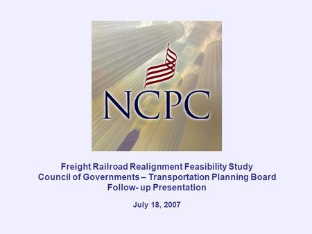 Freight Railroad Realignment Feasibility Study Council of Governments – Transportation Planning Board Follow- up Presentation July 18, 2007.