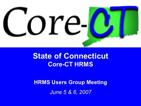 1 State of Connecticut Core-CT HRMS HRMS Users Group Meeting June 5 & 6, 2007.