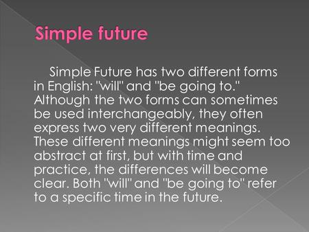 Simple Future has two different forms in English: will and be going to. Although the two forms can sometimes be used interchangeably, they often express.